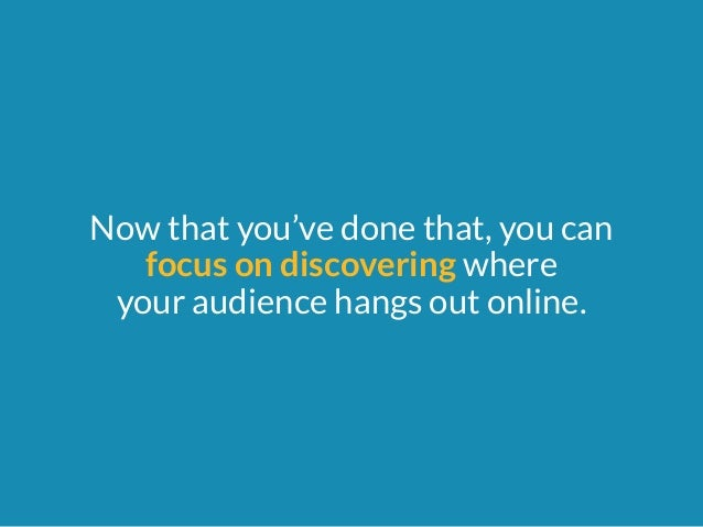 Now that you've done that, you can  focus on discovering where  your audience hangs out online.