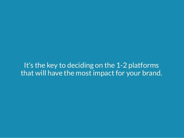 It's the key to deciding on the 1-2 platforms  that will have the most impact for your brand.