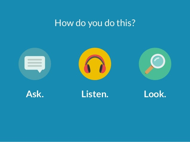 How do you do this?  Ask. Listen. Look.