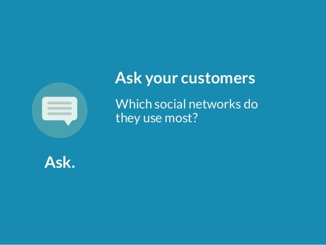 Ask.  Ask your customers  Which social networks do  they use most?