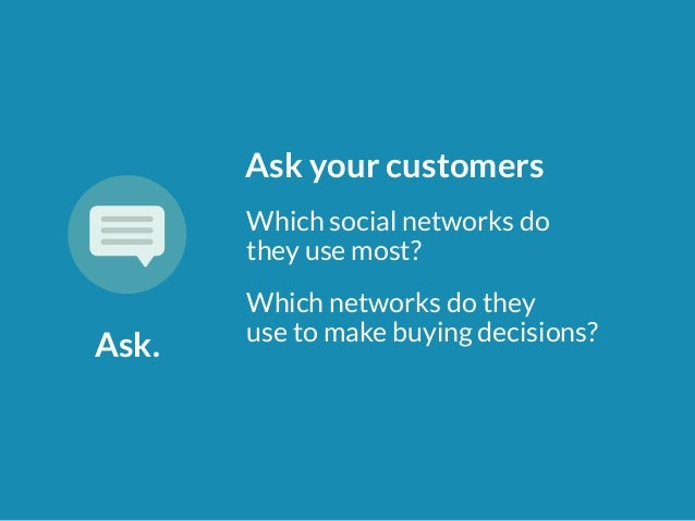Ask.  Ask your customers  Which social networks do  they use most?  Which networks do they  use to make buying decisions?