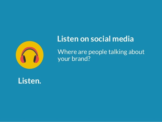 Listen.  Listen on social media  Where are people talking about  your brand?
