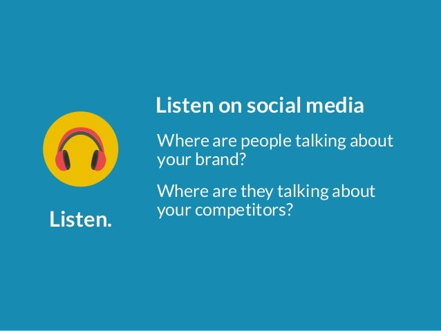 Listen.  Listen on social media  Where are people talking about  your brand?  Where are they talking about  your competito...
