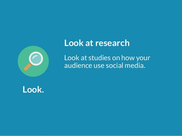 Look.  Look at research  Look at studies on how your  audience use social media.