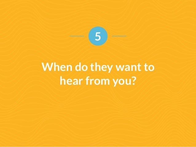 5  When do they want to  hear from you?