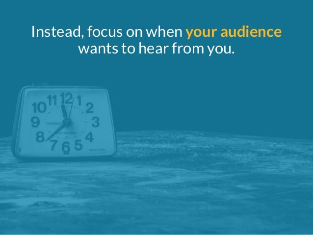 Instead, focus on when your audience  wants to hear from you.