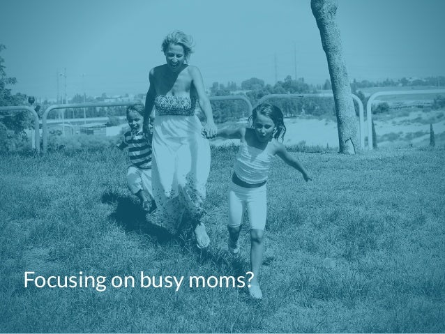 Focusing on busy moms?