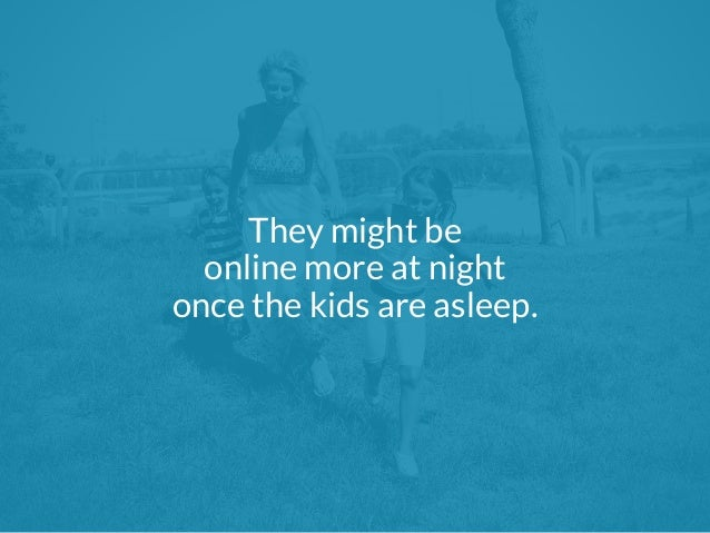 They might be  online more at night  once the kids are asleep.