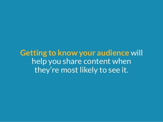 Getting to know your audience will  help you share content when  they're most likely to see it.