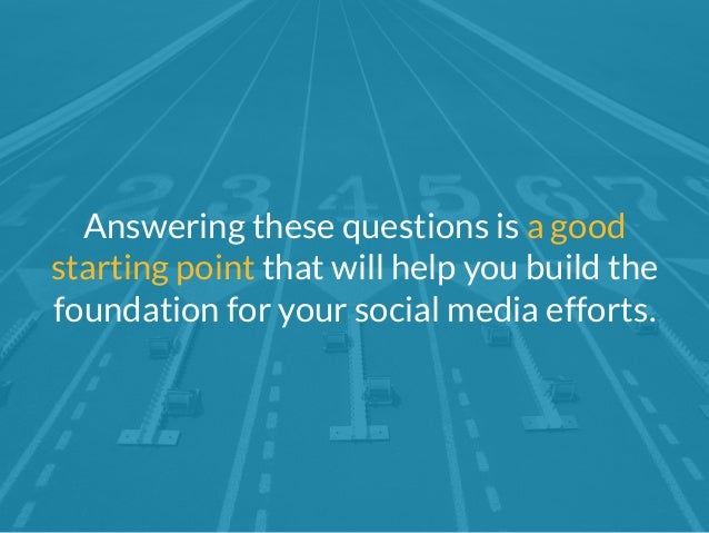 Answering these questions is a good  starting point that will help you build the  foundation for your social media efforts...