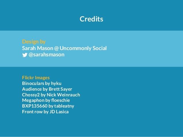 Credits  Design by  Sarah Mason @ Uncommonly Social  L@sarahsmason  Flickr Images  Binoculars by hyku  Audience by Brett S...