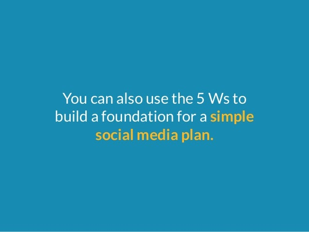 You can also use the 5 Ws to  build a foundation for a simple  social media plan.