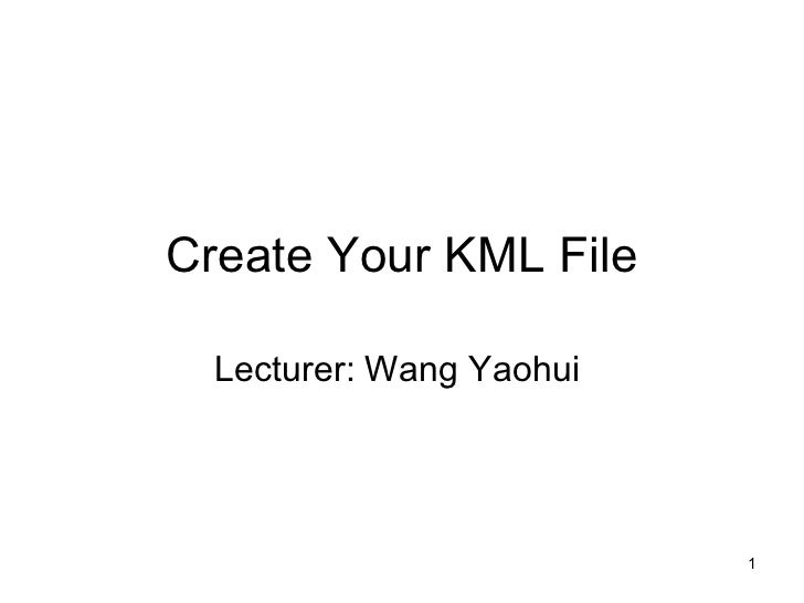 Create Your KML File Lecturer: Wang Yaohui