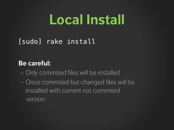 Local Install [sudo] rake install   Be careful: - Only commited files will be installed - Once commited but changed files ...