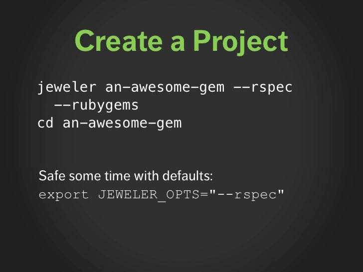 Create a Project jeweler an-awesome-gem --rspec   --rubygems cd an-awesome-gem   Safe some time with defaults: export JEWE...