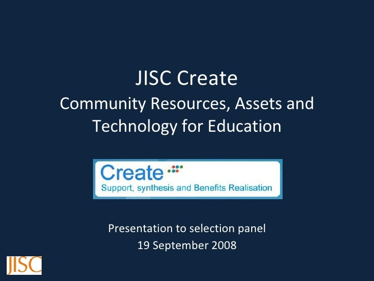 JISC Create Community Resources, Assets and Technology for Education Presentation to selection panel 19 September 2008