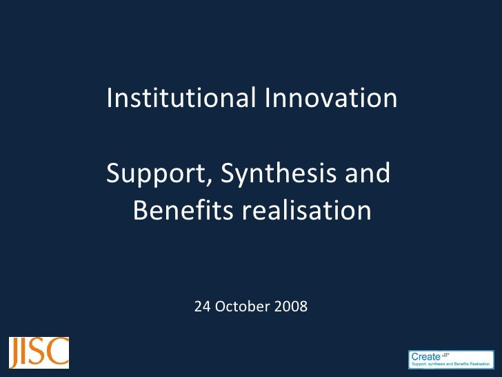 Institutional Innovation Support, Synthesis and  Benefits realisation 24 October 2008