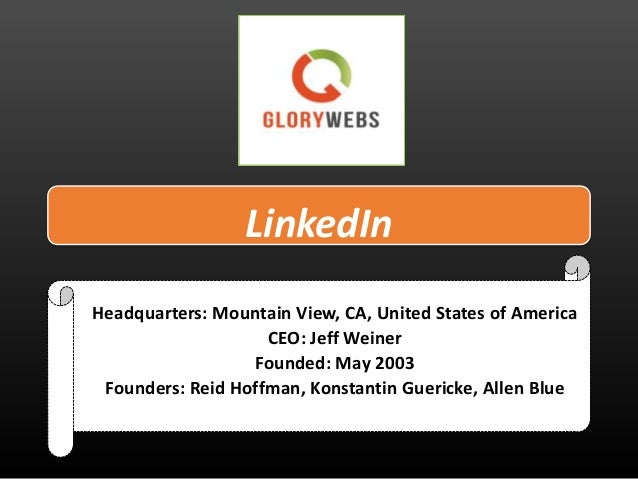 LinkedIn Headquarters: Mountain View, CA, United States of America CEO: Jeff Weiner Founded: May 2003 Founders: Reid Hoffm...