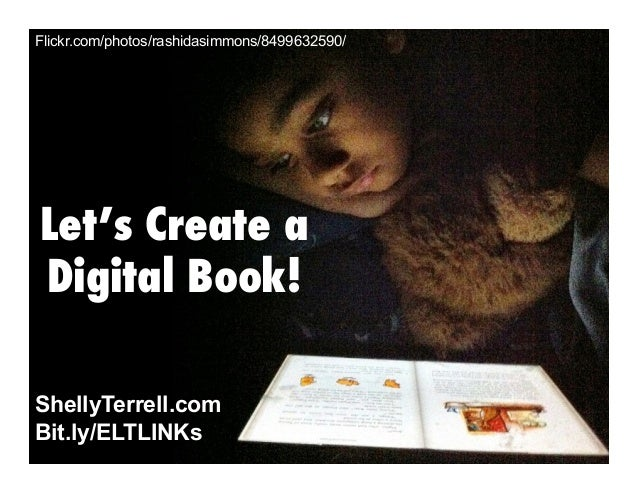 Flickr.com/photos/rashidasimmons/8499632590/  Let's Create a Digital Book! ShellyTerrell.com Bit.ly/ELTLINKs