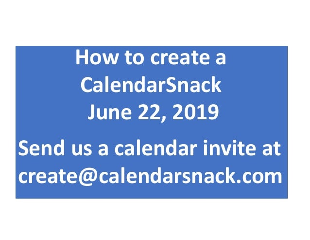 Send us a calendar invite at create@calendarsnack.com How to create a CalendarSnack June 22, 2019