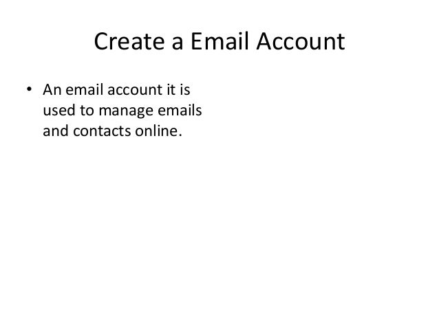 Create a Email Account• An email account it isused to manage emailsand contacts online.