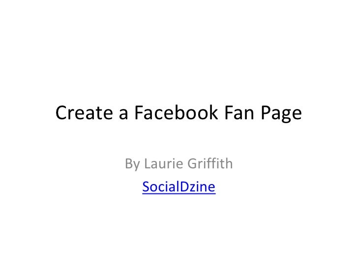 Create a Facebook Fan Page<br />By Laurie Griffith<br />SocialDzine<br />