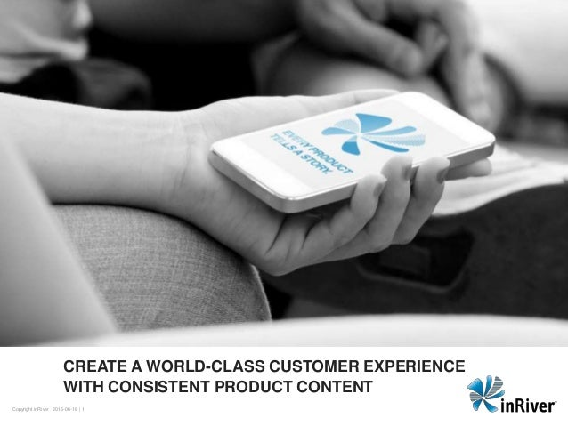 | 1Copyright inRiver 2015-06-16 CREATE A WORLD-CLASS CUSTOMER EXPERIENCE WITH CONSISTENT PRODUCT CONTENT