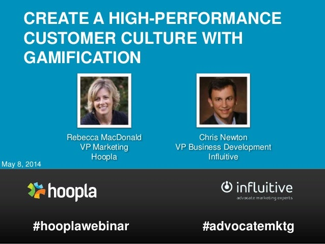 CREATE A HIGH-PERFORMANCE CUSTOMER CULTURE WITH GAMIFICATION May 8, 2014 #hooplawebinar Chris Newton VP Business Developme...