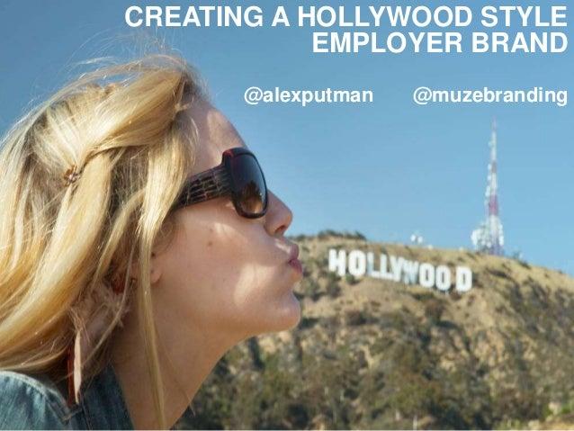 CREATING A HOLLYWOOD STYLE EMPLOYER BRAND @alexputman @muzebranding
