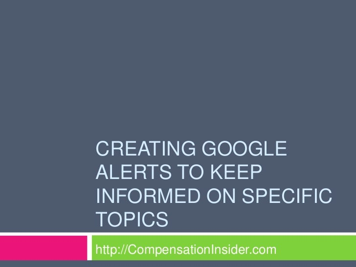 CREATING GOOGLEALERTS TO KEEPINFORMED ON SPECIFICTOPICShttp://CompensationInsider.com