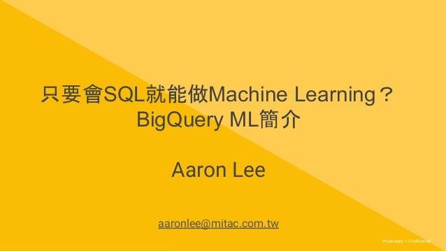 Proprietary + ConfidentialProprietary + Confidential 只要會SQL就能做Machine Learning? BigQuery ML簡介 Aaron Lee aaronlee@mitac.com.tw
