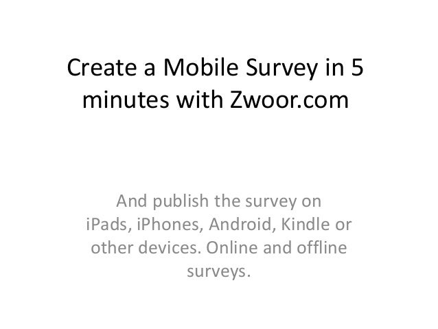 Create a Mobile Survey in 5 minutes with Zwoor.com     And publish the survey on iPads, iPhones, Android, Kindle or  other...