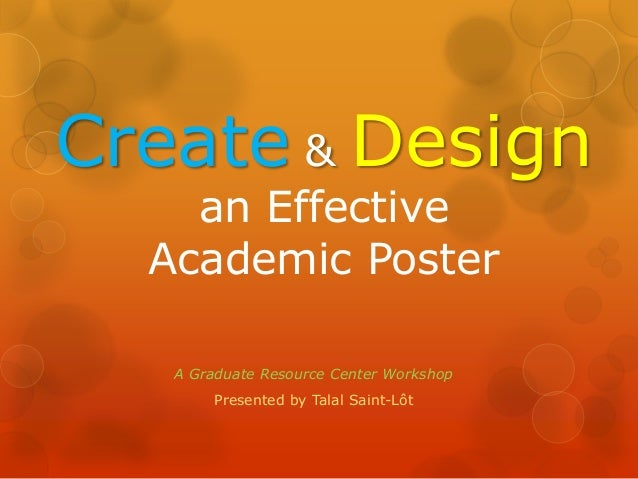 Create & Design  an Effective  Academic Poster  A Graduate Resource Center Workshop  Presented by Talal Saint-Lôt