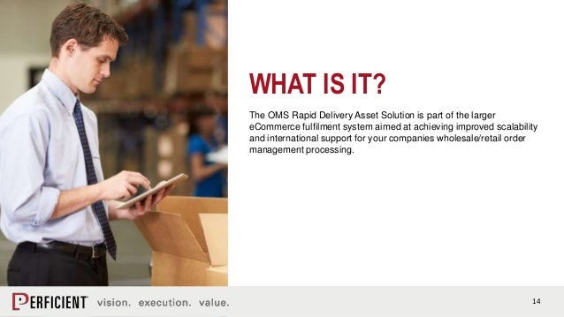 14 WHAT IS IT? The OMS Rapid Delivery Asset Solution is part of the larger eCommerce fulfilment system aimed at achieving ...
