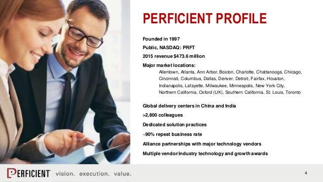4 PERFICIENT PROFILE Founded in 1997 Public, NASDAQ: PRFT 2015 revenue $473.6 million Major market locations: Allentown, A...