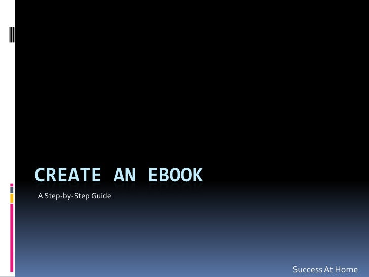 CREATE AN EBOOKA Step-by-Step Guide                       Success At Home