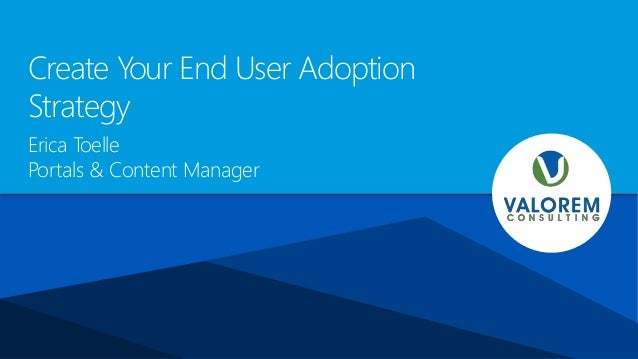 Create Your End User Adoption Strategy Erica Toelle Portals & Content Manager