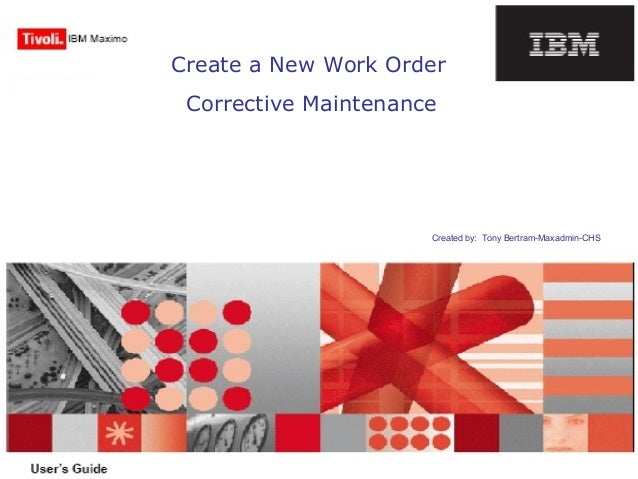 Create a New Work Order Corrective Maintenance Created by: Tony Bertram-Maxadmin-CHS