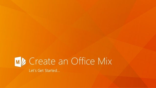 Create an Office Mix Let's Get Started…