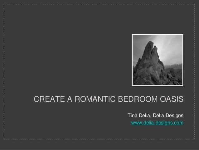 CREATE A ROMANTIC BEDROOM OASIS                   Tina Delia, Delia Designs                     www.delia-designs.com