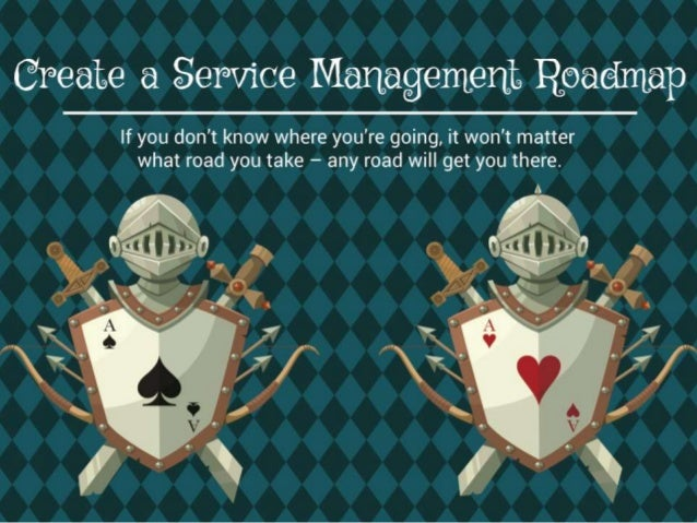 Create a Service Management Roadmap  If you don't know where you're going, it won't matter what road you take – any road w...