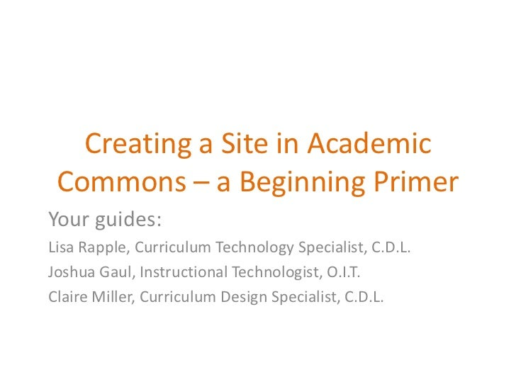 Creating a Site in Academic Commons – a Beginning Primer<br />Your guides:<br />Lisa Rapple, Curriculum Technology Special...