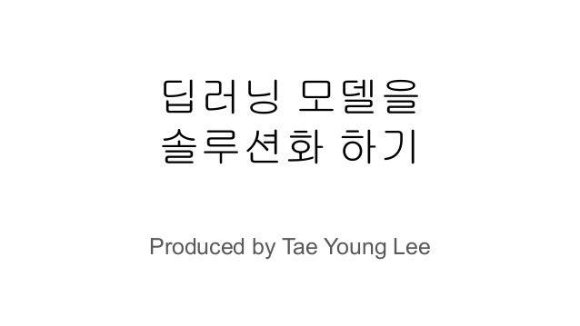 딥러닝 모델을 솔루션화 하기 Produced by Tae Young Lee