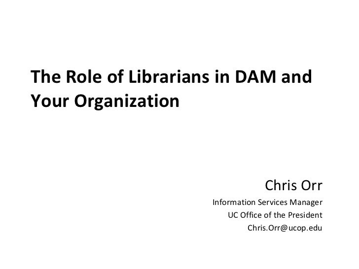 The Role of Librarians in DAM andYour Organization                                   Chris Orr                     Informa...