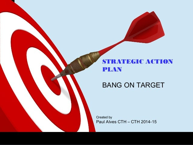 ONTARGET STRATEGIC ACTION PLAN BANG ON TARGET Created by Paul Alves CTH – CTH 2014-15