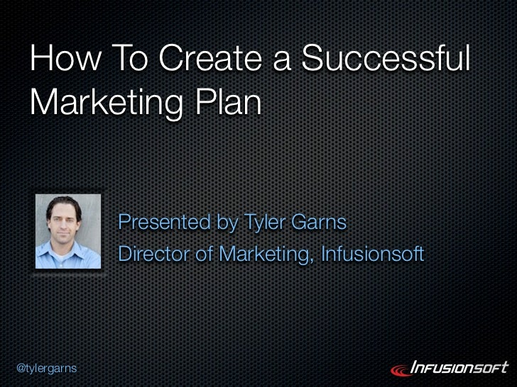 How To Create a Successful  Marketing Plan              Presented by Tyler Garns              Director of Marketing, Infus...