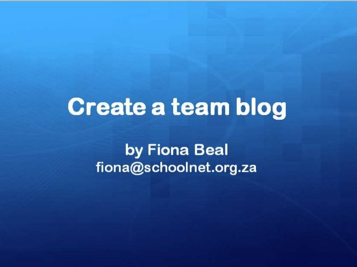 What is a team blog?• Team blogs are quite useful when small groups of  people wish to contribute to a single blog.  Basic...