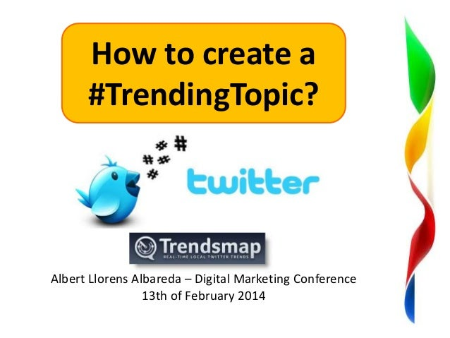 How to create a #TrendingTopic?  Albert Llorens Albareda – Digital Marketing Conference 13th of February 2014