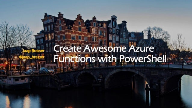 Create Awesome Azure Functions with PowerShell Jaap Brasser @jaap_brasser