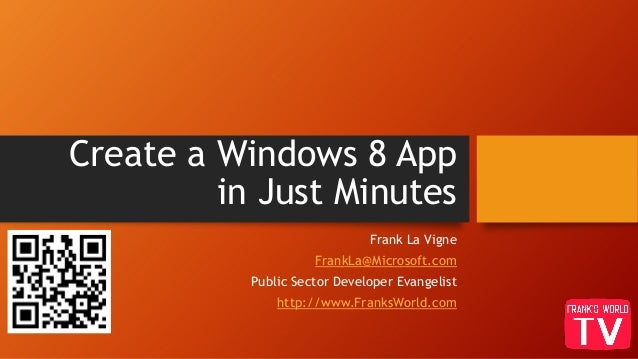 Create a Windows 8 Appin Just MinutesFrank La VigneFrankLa@Microsoft.comPublic Sector Developer Evangelisthttp://www.Frank...